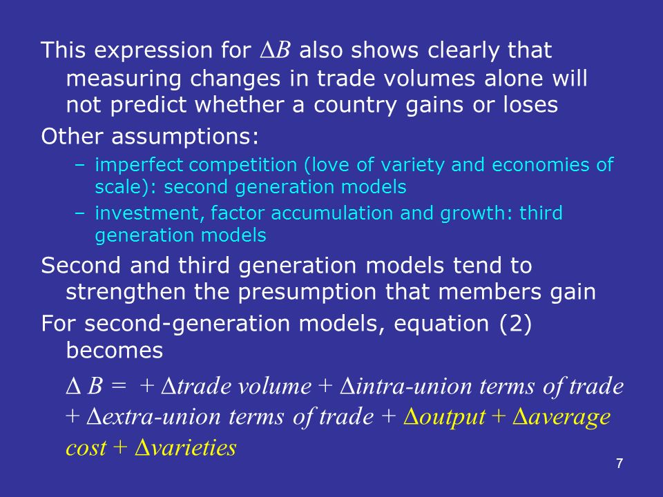7 This expression for B also shows clearly that measuring changes in trade volumes alone will not predict whether a country gains or loses Other assumptions: –imperfect competition (love of variety and economies of scale): second generation models –investment, factor accumulation and growth: third generation models Second and third generation models tend to strengthen the presumption that members gain For second-generation models, equation (2) becomes B = + trade volume + intra-union terms of trade + extra-union terms of trade + output + average cost + varieties