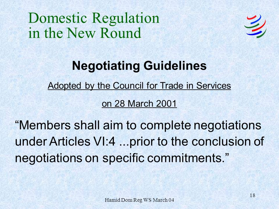 Hamid Dom Reg WS March 04 18 Negotiating Guidelines Adopted by the Council for Trade in Services on 28 March 2001 Members shall aim to complete negotiations under Articles VI:4...prior to the conclusion of negotiations on specific commitments.