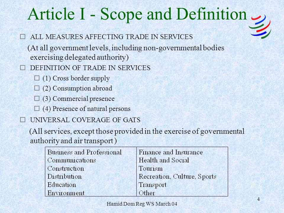 Hamid Dom Reg WS March 04 4 Article I - Scope and Definition oALL MEASURES AFFECTING TRADE IN SERVICES (At all government levels, including non-governmental bodies exercising delegated authority) oDEFINITION OF TRADE IN SERVICES o(1) Cross border supply o(2) Consumption abroad o(3) Commercial presence o(4) Presence of natural persons oUNIVERSAL COVERAGE OF GATS (All services, except those provided in the exercise of governmental authority and air transport )