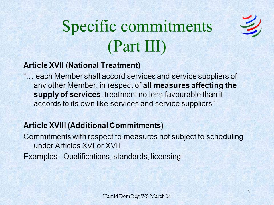 Hamid Dom Reg WS March 04 7 Specific commitments (Part III) Article XVII (National Treatment) … each Member shall accord services and service supplier