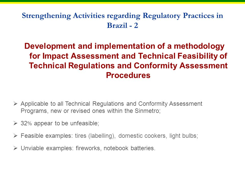 Development and implementation of a methodology for Impact Assessment and Technical Feasibility of Technical Regulations and Conformity Assessment Procedures Applicable to all Technical Regulations and Conformity Assessment Programs, new or revised ones within the Sinmetro; 32 % appear to be unfeasible; Feasible examples: tires (labelling), domestic cookers, light bulbs; Unviable examples: fireworks, notebook batteries.
