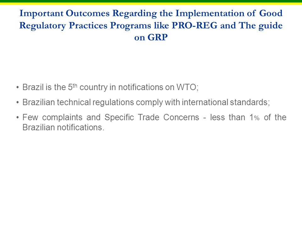 Brazil is the 5 th country in notifications on WTO; Brazilian technical regulations comply with international standards; Few complaints and Specific Trade Concerns - less than 1 % of the Brazilian notifications.