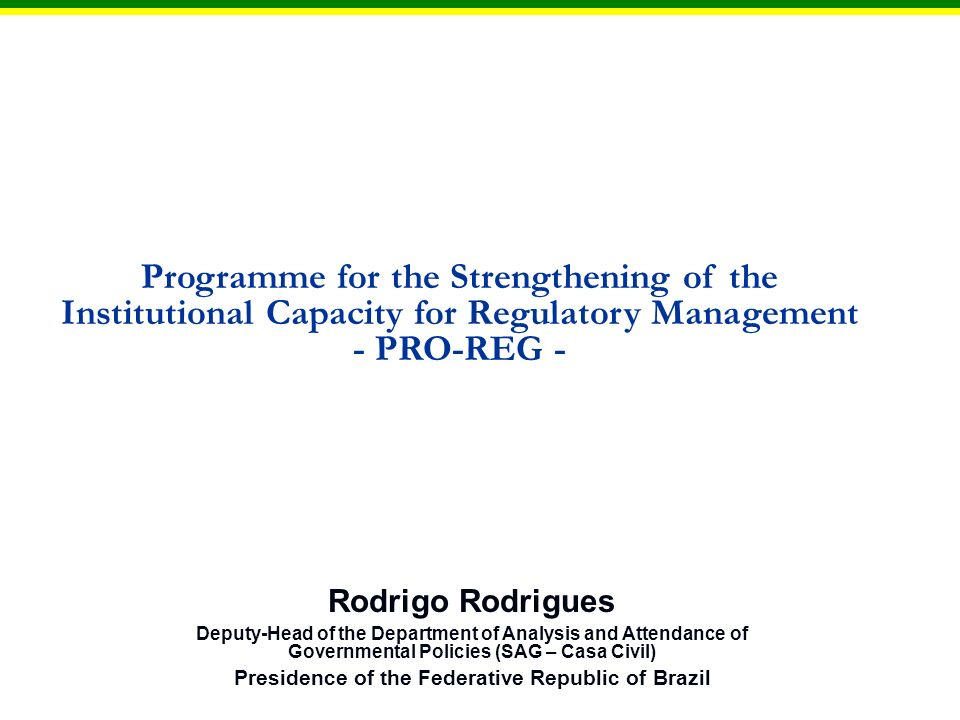 Programme for the Strengthening of the Institutional Capacity for Regulatory Management - PRO-REG - Rodrigo Rodrigues Deputy-Head of the Department of Analysis and Attendance of Governmental Policies (SAG – Casa Civil) Presidence of the Federative Republic of Brazil