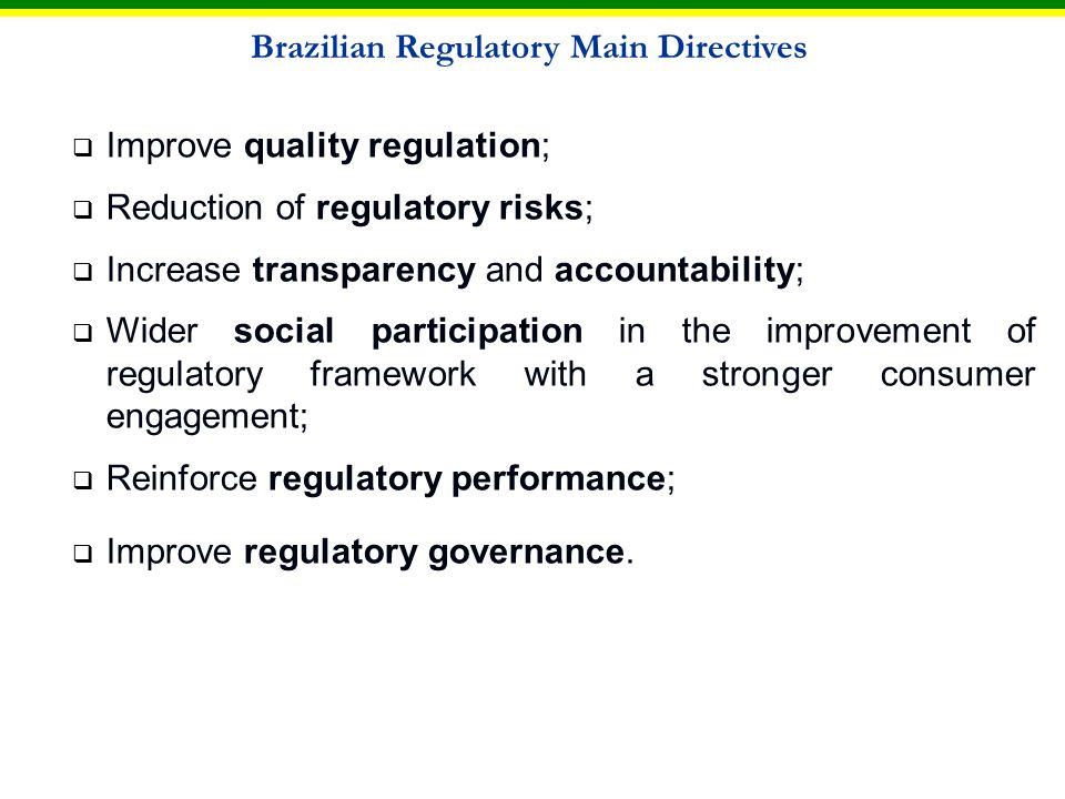 Main proposals for regulatory reform in Brazil Consolidation of regulatory agencies role and improve their institutional capacity to regulate markets; Regulatory technical staff – Law 10.871, from 2004, that provide the regulatory agencies careers; Law Bill on the administration, organization and accountability of the federal regulatory agencies (Law Bill 3337/2004) - A Government priority, included in the Programme for the Acceleration of Growth (PAC); Programme for the Strengthening of the Institutional Capacity for Regulatory Management – PRO-REG to improve the regulatory management system of the country.