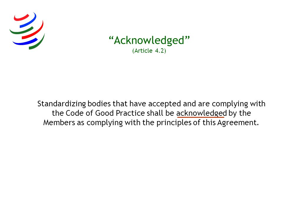 Acknowledged (Article 4.2) Standardizing bodies that have accepted and are complying with the Code of Good Practice shall be acknowledged by the Membe