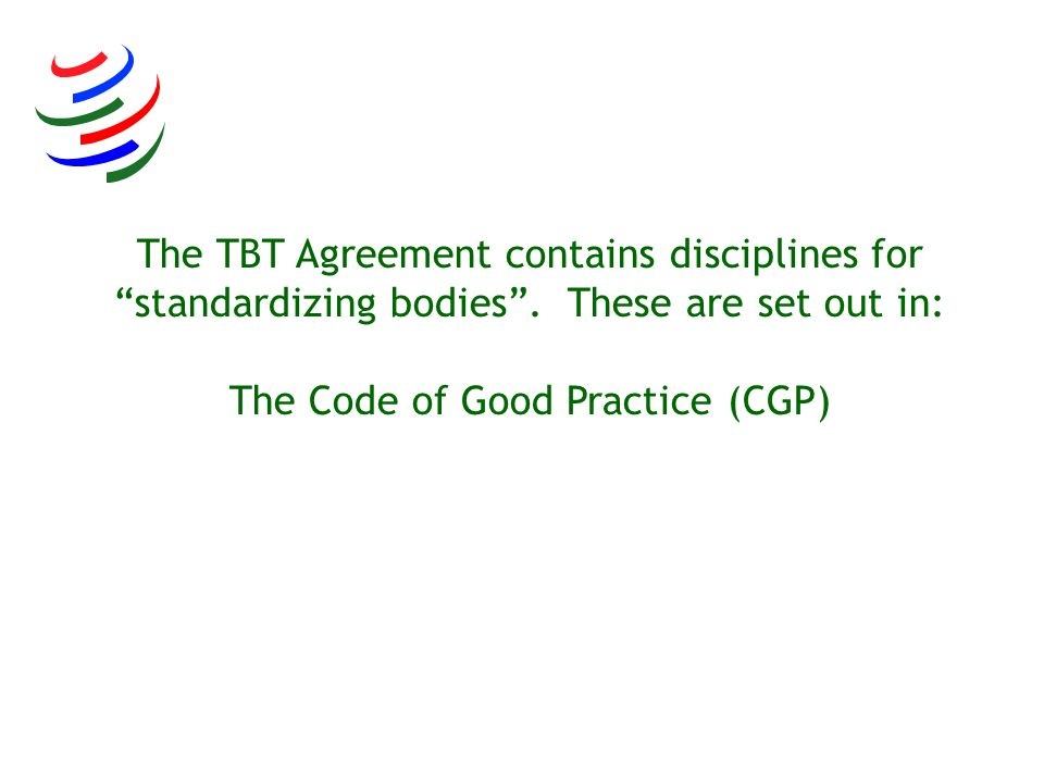 The TBT Agreement contains disciplines for standardizing bodies. These are set out in: The Code of Good Practice (CGP)