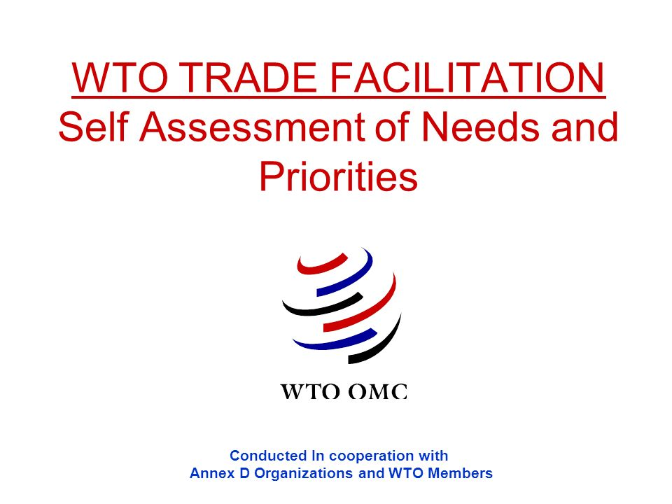 WTO TRADE FACILITATION Self Assessment of Needs and Priorities Conducted In cooperation with Annex D Organizations and WTO Members