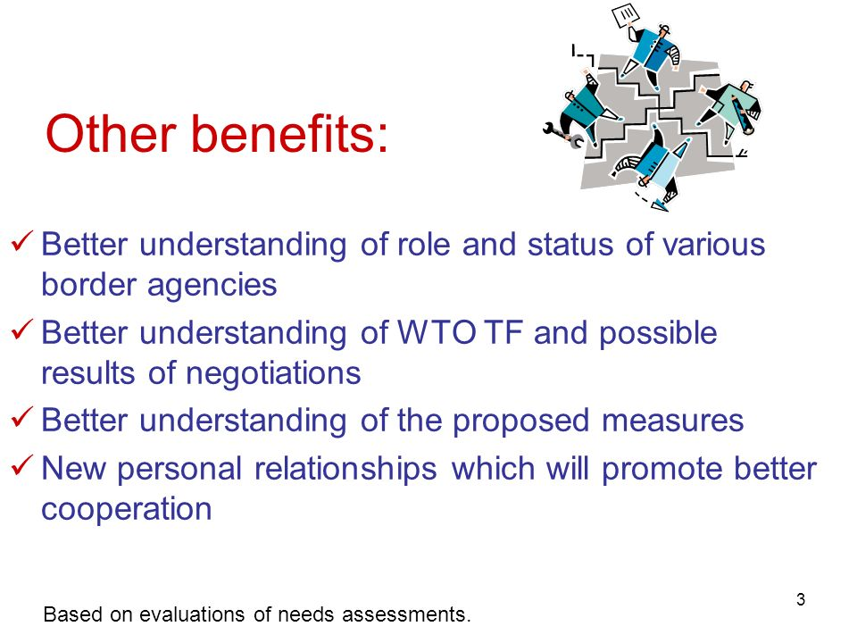 3 Other benefits: Better understanding of role and status of various border agencies Better understanding of WTO TF and possible results of negotiatio