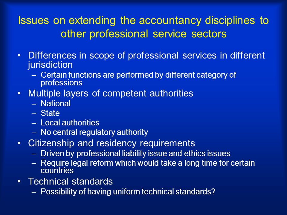 Issues on extending the accountancy disciplines to other professional service sectors Differences in scope of professional services in different jurisdiction –Certain functions are performed by different category of professions Multiple layers of competent authorities –National –State –Local authorities –No central regulatory authority Citizenship and residency requirements –Driven by professional liability issue and ethics issues –Require legal reform which would take a long time for certain countries Technical standards –Possibility of having uniform technical standards