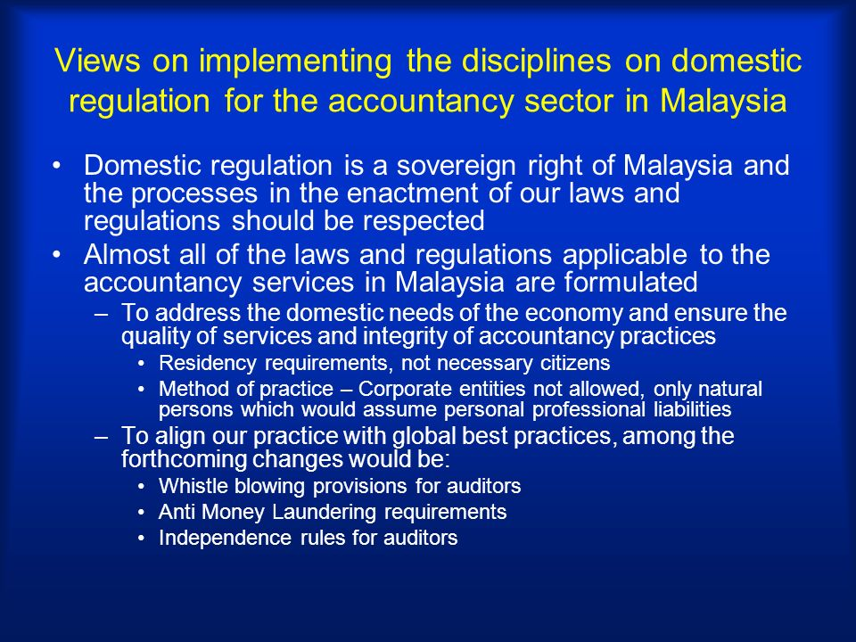 Views on implementing the disciplines on domestic regulation for the accountancy sector in Malaysia Domestic regulation is a sovereign right of Malaysia and the processes in the enactment of our laws and regulations should be respected Almost all of the laws and regulations applicable to the accountancy services in Malaysia are formulated –To address the domestic needs of the economy and ensure the quality of services and integrity of accountancy practices Residency requirements, not necessary citizens Method of practice – Corporate entities not allowed, only natural persons which would assume personal professional liabilities –To align our practice with global best practices, among the forthcoming changes would be: Whistle blowing provisions for auditors Anti Money Laundering requirements Independence rules for auditors
