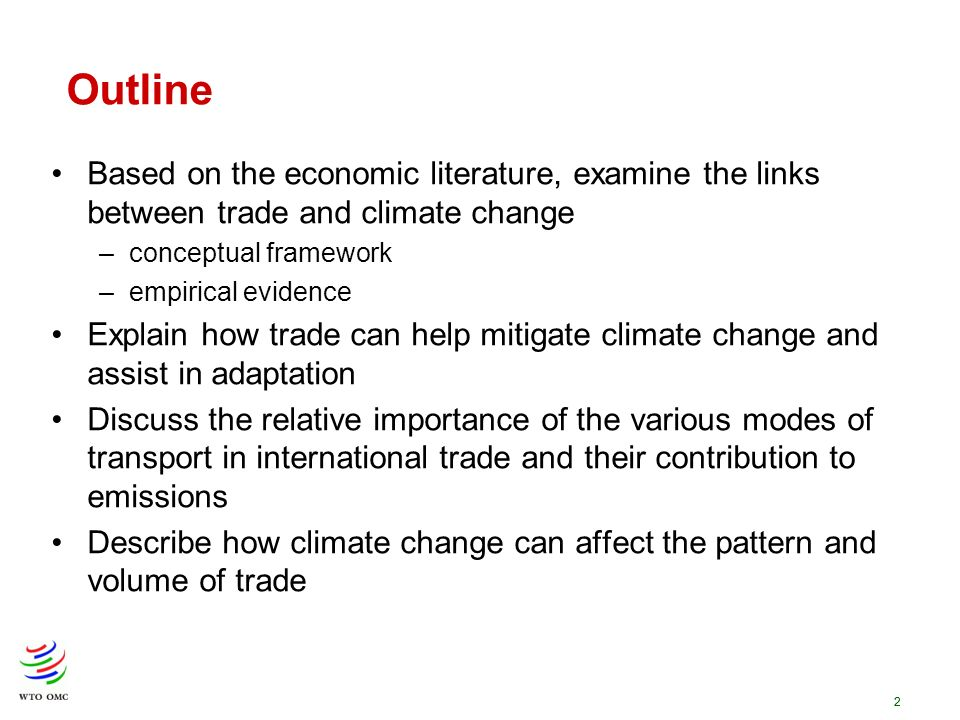 2 Outline Based on the economic literature, examine the links between trade and climate change –conceptual framework –empirical evidence Explain how t