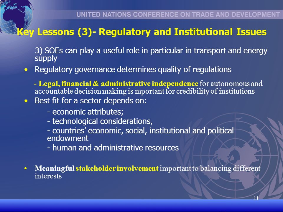 UNCTAD/CD-TFT Key Lessons (3)- Regulatory and Institutional Issues 3) SOEs can play a useful role in particular in transport and energy supply Regulatory governance determines quality of regulations - Legal, financial & administrative independence for autonomous and accountable decision making is mportant for credibility of institutions Best fit for a sector depends on: - economic attributes; - technological considerations, - countries economic, social, institutional and political endowment - human and administrative resources Meaningful stakeholder involvement important to balancing different interests