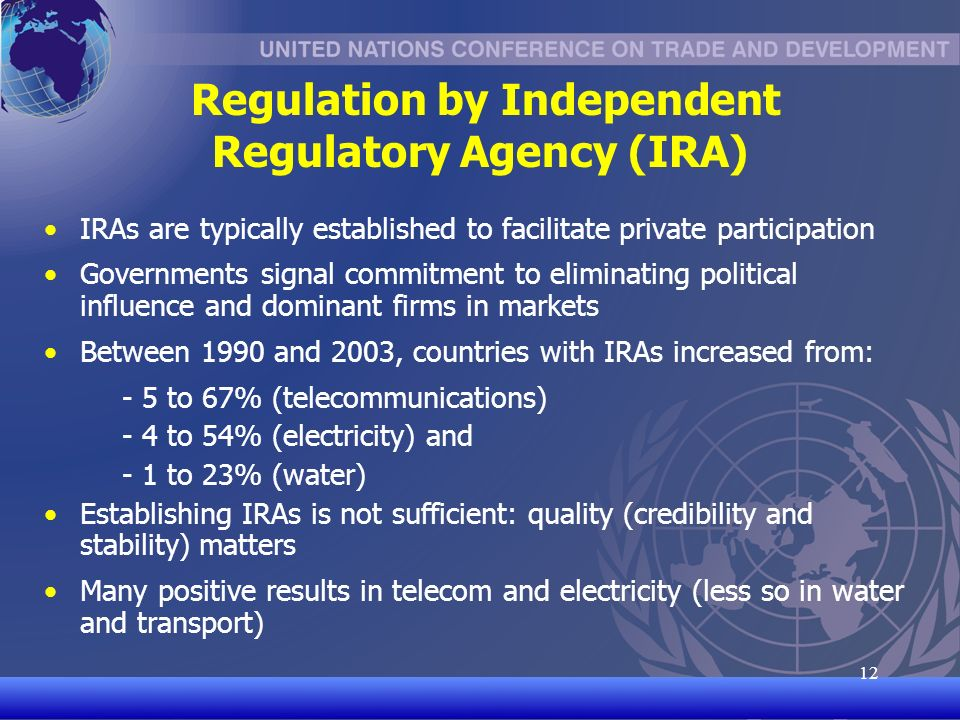 UNCTAD/CD-TFT Regulation by Independent Regulatory Agency (IRA) IRAs are typically established to facilitate private participation Governments signal commitment to eliminating political influence and dominant firms in markets Between 1990 and 2003, countries with IRAs increased from: - 5 to 67% (telecommunications) - 4 to 54% (electricity) and - 1 to 23% (water) Establishing IRAs is not sufficient: quality (credibility and stability) matters Many positive results in telecom and electricity (less so in water and transport)