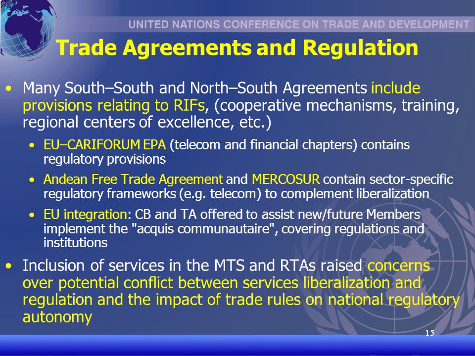 UNCTAD/CD-TFT 15 15 Trade Agreements and Regulation Many South–South and North–South Agreements include provisions relating to RIFs, (cooperative mechanisms, training, regional centers of excellence, etc.) EU–CARIFORUM EPA (telecom and financial chapters) contains regulatory provisions Andean Free Trade Agreement and MERCOSUR contain sector-specific regulatory frameworks (e.g.