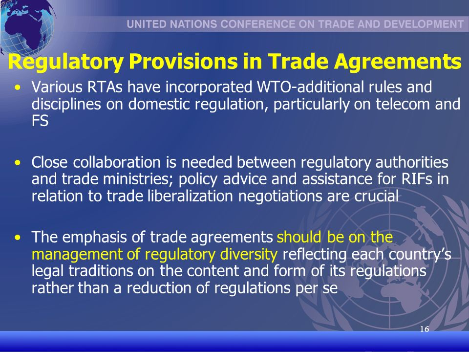 UNCTAD/CD-TFT Regulatory Provisions in Trade Agreements Various RTAs have incorporated WTO-additional rules and disciplines on domestic regulation, particularly on telecom and FS Close collaboration is needed between regulatory authorities and trade ministries; policy advice and assistance for RIFs in relation to trade liberalization negotiations are crucial The emphasis of trade agreements should be on the management of regulatory diversity reflecting each countrys legal traditions on the content and form of its regulations rather than a reduction of regulations per se