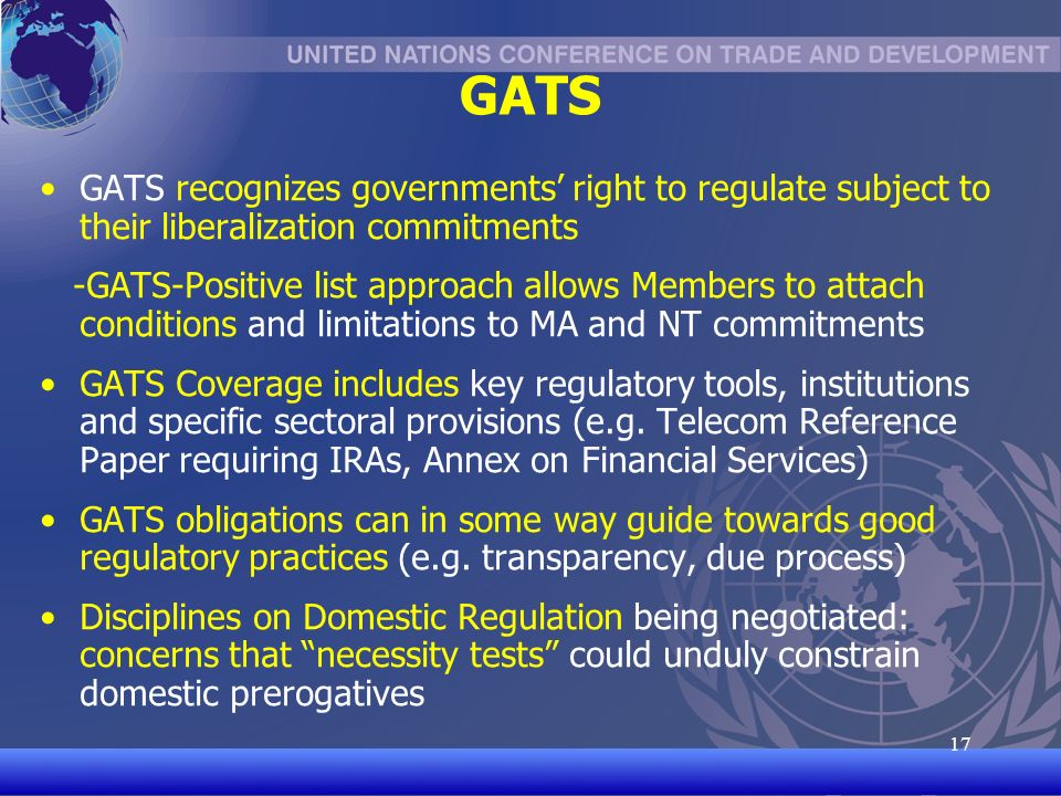 UNCTAD/CD-TFT 17 17 GATS GATS recognizes governments right to regulate subject to their liberalization commitments -GATS-Positive list approach allows Members to attach conditions and limitations to MA and NT commitments GATS Coverage includes key regulatory tools, institutions and specific sectoral provisions (e.g.