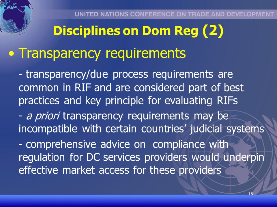 UNCTAD/CD-TFT 19 19 Disciplines on Dom Reg (2) Transparency requirements - transparency/due process requirements are common in RIF and are considered part of best practices and key principle for evaluating RIFs - a priori transparency requirements may be incompatible with certain countries judicial systems - comprehensive advice on compliance with regulation for DC services providers would underpin effective market access for these providers