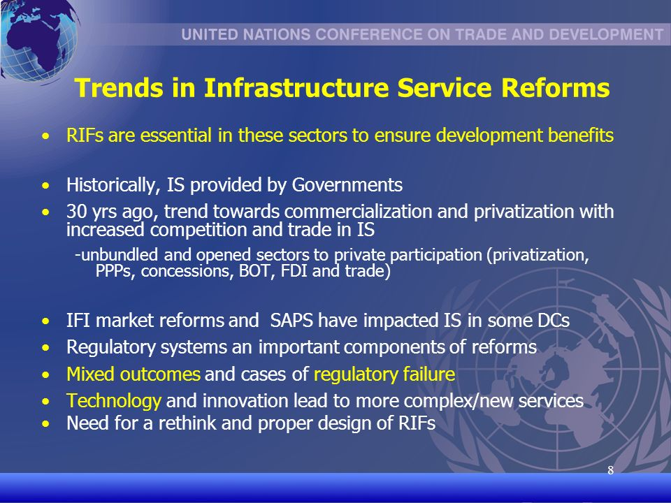 UNCTAD/CD-TFT 8 8 Trends in Infrastructure Service Reforms RIFs are essential in these sectors to ensure development benefits Historically, IS provided by Governments 30 yrs ago, trend towards commercialization and privatization with increased competition and trade in IS -unbundled and opened sectors to private participation (privatization, PPPs, concessions, BOT, FDI and trade) IFI market reforms and SAPS have impacted IS in some DCs Regulatory systems an important components of reforms Mixed outcomes and cases of regulatory failure Technology and innovation lead to more complex/new services Need for a rethink and proper design of RIFs