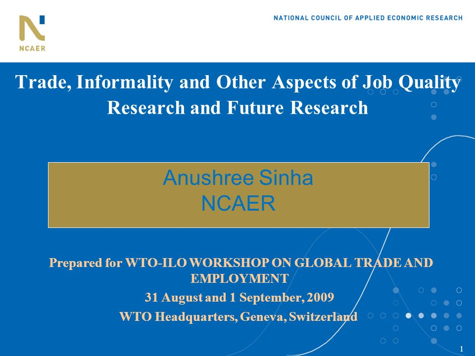 1 Trade, Informality and Other Aspects of Job Quality Research and Future Research Prepared for WTO-ILO WORKSHOP ON GLOBAL TRADE AND EMPLOYMENT 31 Aug