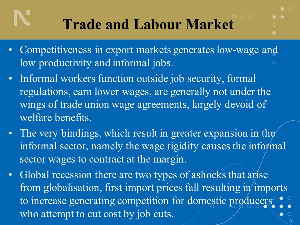 7 Trade and Labour Market Competitiveness in export markets generates low-wage and low productivity and informal jobs.