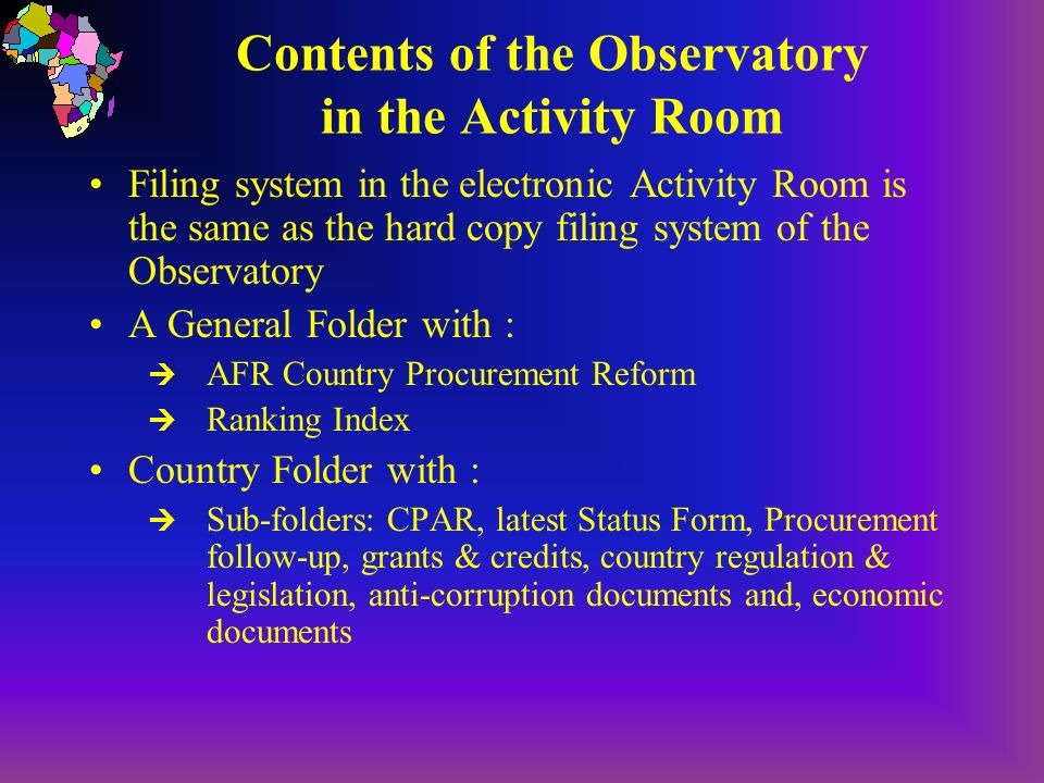 Contents of the Observatory in the Activity Room Filing system in the electronic Activity Room is the same as the hard copy filing system of the Observatory A General Folder with : AFR Country Procurement Reform Ranking Index Country Folder with : Sub-folders: CPAR, latest Status Form, Procurement follow-up, grants & credits, country regulation & legislation, anti-corruption documents and, economic documents