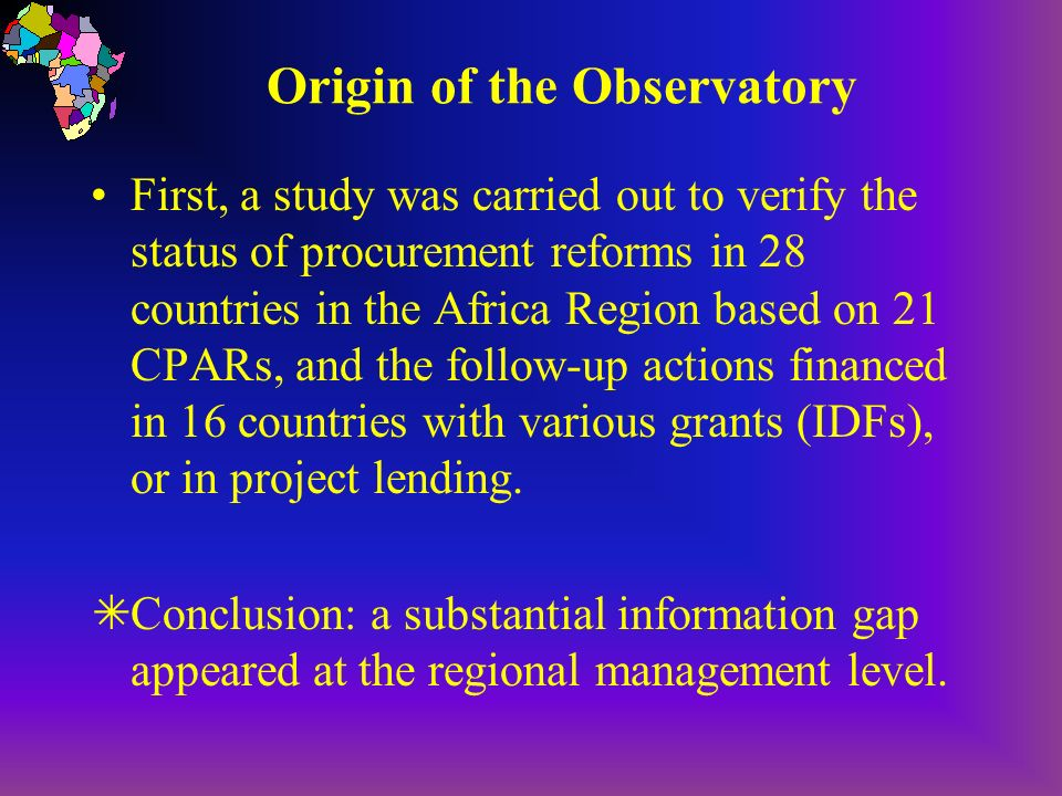 Origin of the Observatory First, a study was carried out to verify the status of procurement reforms in 28 countries in the Africa Region based on 21 CPARs, and the follow-up actions financed in 16 countries with various grants (IDFs), or in project lending.