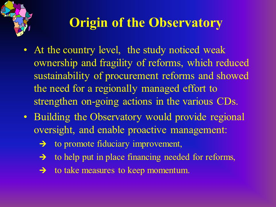 Building Blocks of the Observatory First Step: Preparation of individual country forms stating progress with procurement reforms: Country Procurement Status Forms Second Step: On the basis of this country information, preparation of a regional index ranking country progress in procurement reforms: AFR Country Ranking Index