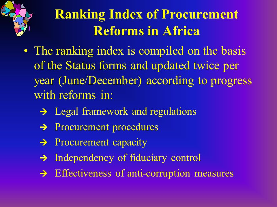 Ranking Index of Procurement Reforms in Africa The ranking index is compiled on the basis of the Status forms and updated twice per year (June/December) according to progress with reforms in: Legal framework and regulations Procurement procedures Procurement capacity Independency of fiduciary control Effectiveness of anti-corruption measures