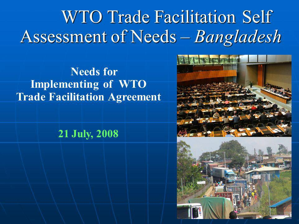 WTO Trade Facilitation Self Assessment of Needs – Bangladesh WTO Trade Facilitation Self Assessment of Needs – Bangladesh Needs for Implementing of WTO Trade Facilitation Agreement 21 July, 2008
