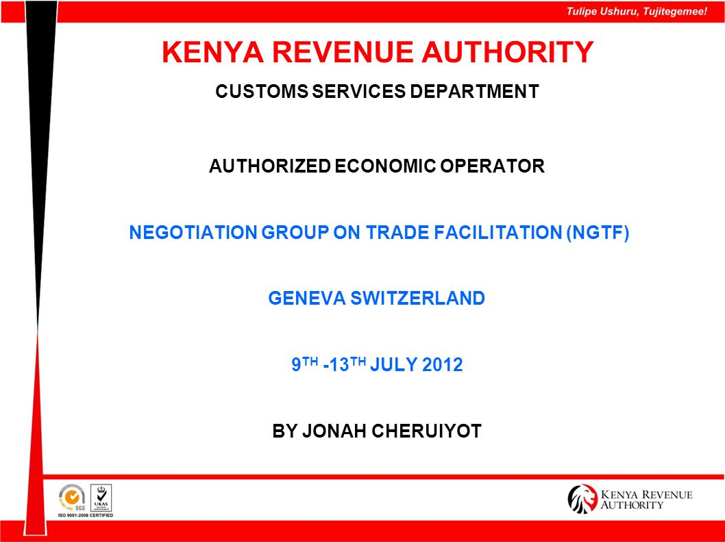 Benefits to Customs Exchange of timely and accurate information Improve control and better allocation of resources Customs reform – willingness for change Mutual recognition, trust and capacity building within the EAC Customs administrations Reduced compliance costs Reduction of red-tape Improved transparency, governance and integrity (Customs-Customs & Customs-Trade)