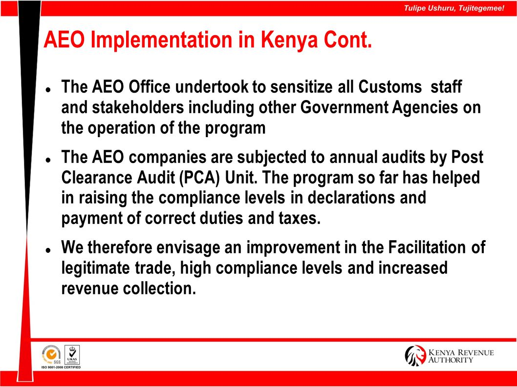 AEO Implementation in Kenya Cont. The AEO Office undertook to sensitize all Customs staff and stakeholders including other Government Agencies on the