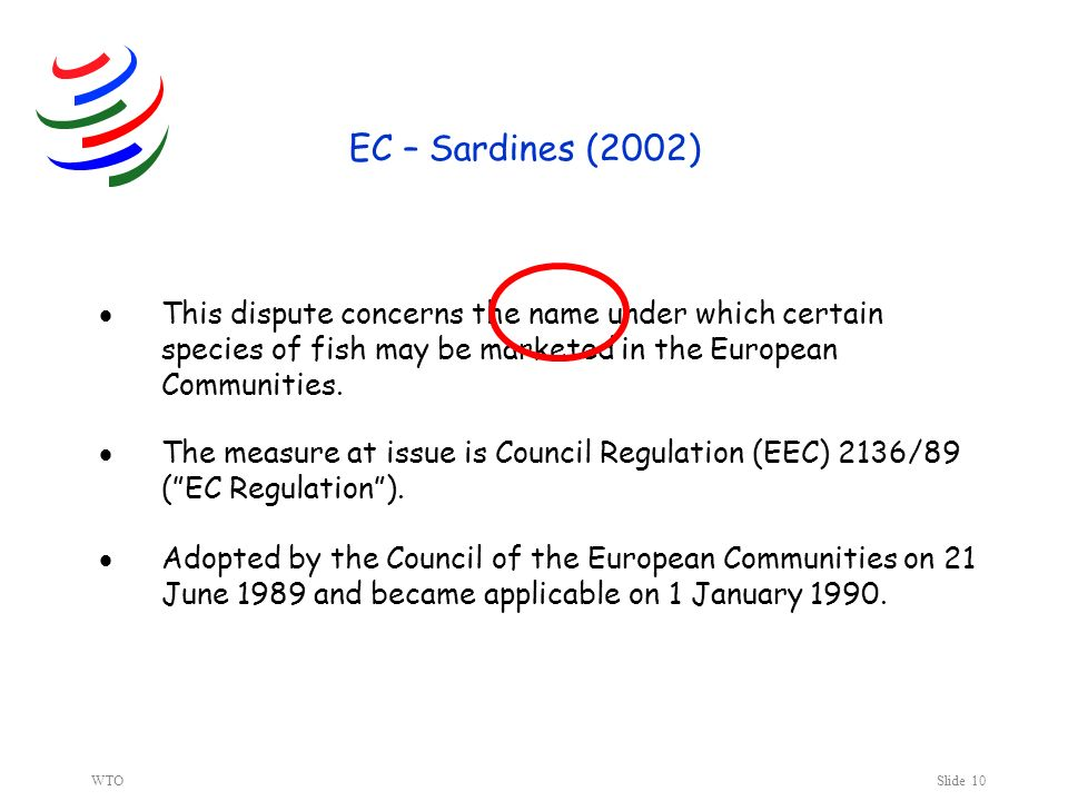 WTOSlide 10 EC – Sardines (2002) This dispute concerns the name under which certain species of fish may be marketed in the European Communities.
