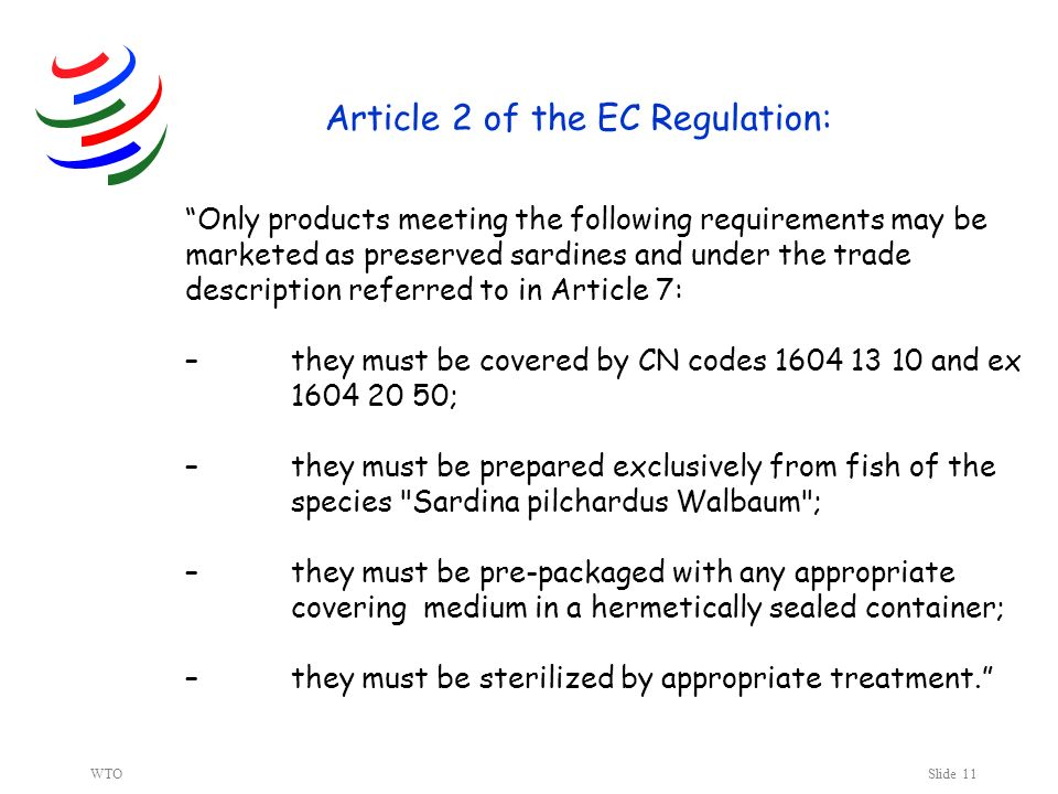 WTOSlide 11 Article 2 of the EC Regulation: Only products meeting the following requirements may be marketed as preserved sardines and under the trade description referred to in Article 7: –they must be covered by CN codes 1604 13 10 and ex 1604 20 50; –they must be prepared exclusively from fish of the species Sardina pilchardus Walbaum ; –they must be pre-packaged with any appropriate covering medium in a hermetically sealed container; –they must be sterilized by appropriate treatment.