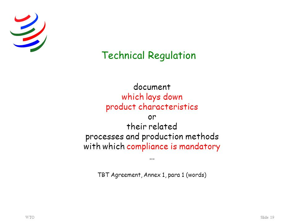 WTOSlide 19 document which lays down product characteristics or their related processes and production methods with which compliance is mandatory … TBT Agreement, Annex 1, para 1 (words) Technical Regulation Jump to PPM