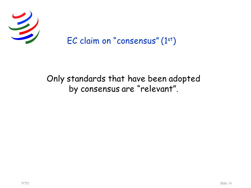 WTOSlide 34 EC claim on consensus (1 st ) Only standards that have been adopted by consensus are relevant.
