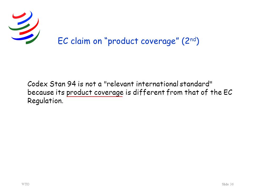 WTOSlide 36 EC claim on product coverage (2 nd ) Codex Stan 94 is not a relevant international standard because its product coverage is different from that of the EC Regulation.