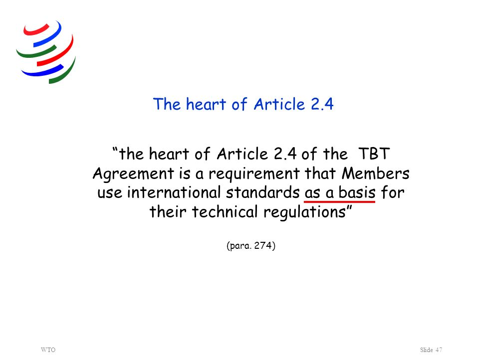 WTOSlide 47 The heart of Article 2.4 the heart of Article 2.4 of the TBT Agreement is a requirement that Members use international standards as a basis for their technical regulations (para.