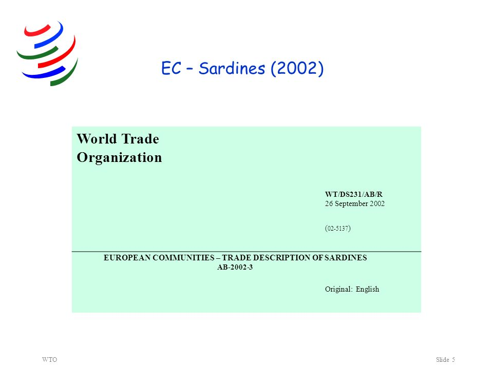 WTOSlide 5 EC – Sardines (2002) World Trade Organization WT/DS231/AB/R 26 September 2002 ( 02-5137 ) Original: English EUROPEAN COMMUNITIES – TRADE DESCRIPTION OF SARDINES AB-2002-3