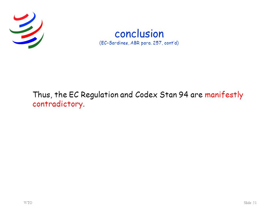 WTOSlide 51 conclusion (EC-Sardines, ABR para. 257, contd) Thus, the EC Regulation and Codex Stan 94 are manifestly contradictory.