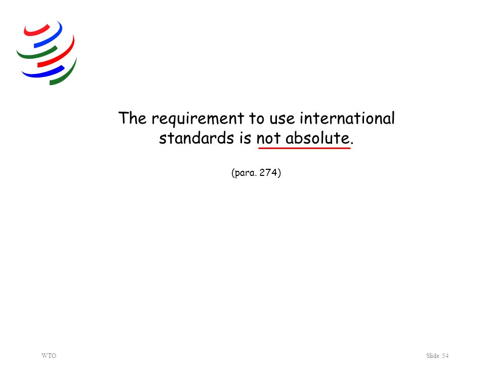 WTOSlide 54 The requirement to use international standards is not absolute. (para. 274)