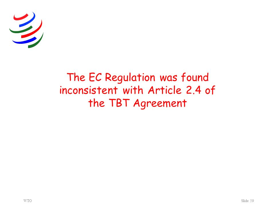 WTOSlide 59 The EC Regulation was found inconsistent with Article 2.4 of the TBT Agreement