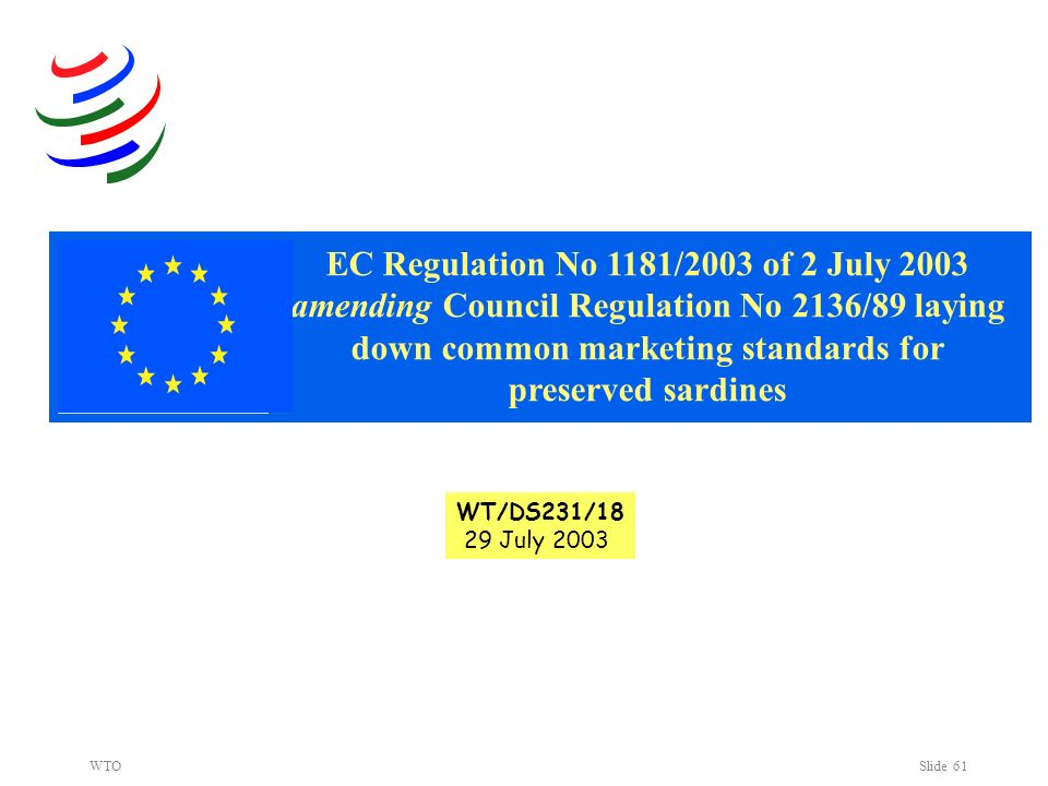 WTOSlide 61 WT/DS231/18 29 July 2003 EC Regulation No 1181/2003 of 2 July 2003 amending Council Regulation No 2136/89 laying down common marketing standards for preserved sardines