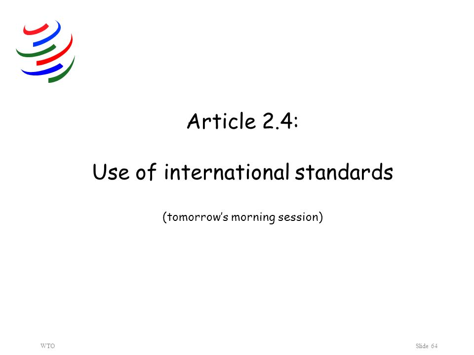 WTOSlide 64 Article 2.4: Use of international standards (tomorrows morning session)