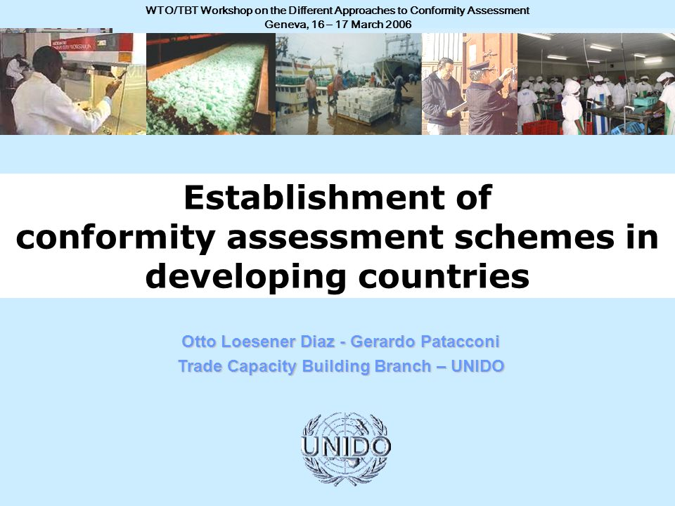 WTO/TBT Workshop on the Different Approaches to Conformity Assessment Geneva, 16 – 17 March 2006 Otto Loesener Diaz - Gerardo Patacconi Trade Capacity Building Branch – UNIDO Establishment of conformity assessment schemes in developing countries