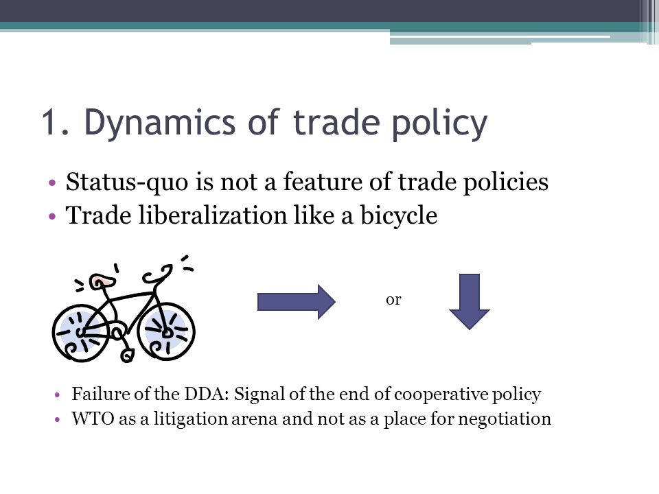 1. Dynamics of trade policy Status-quo is not a feature of trade policies Trade liberalization like a bicycle or Failure of the DDA: Signal of the end
