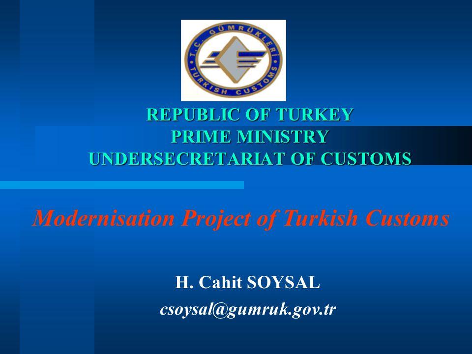 REPUBLIC OF TURKEY PRIME MINISTRY UNDERSECRETARIAT OF CUSTOMS H. Cahit SOYSAL csoysal@gumruk.gov.tr Modernisation Project of Turkish Customs