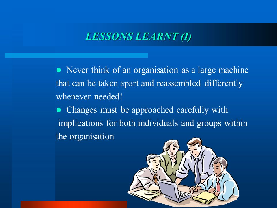 Never think of an organisation as a large machine that can be taken apart and reassembled differently whenever needed.