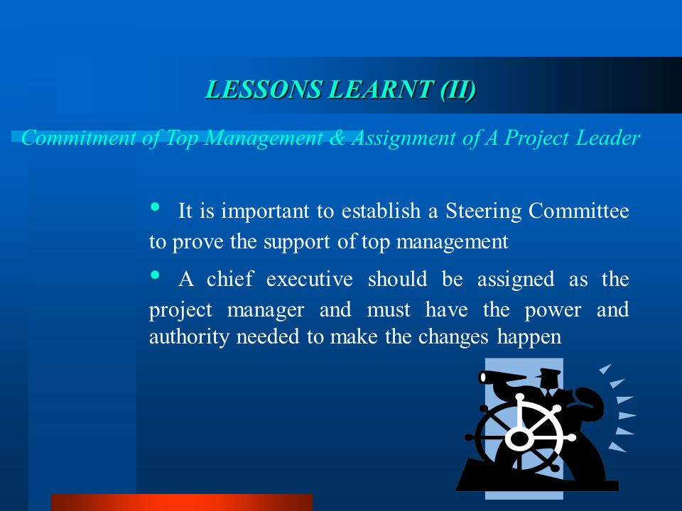 LESSONS LEARNT LEARNT (II) Commitment of Top Management & Assignment of A Project Leader It is important to establish a Steering Committee to prove the support of top management A chief executive should be assigned as the project manager and must have the power and authority needed to make the changes happen
