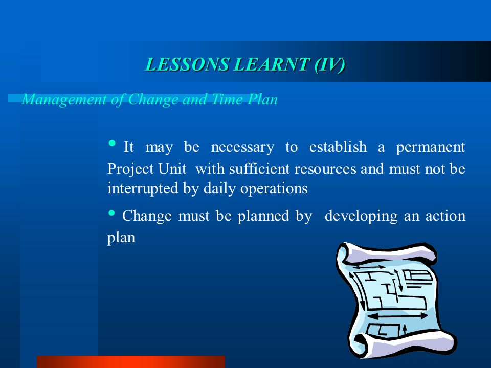 LESSONS LEARNT LEARNT (IV) Management of Change and Time Plan It may be necessary to establish a permanent Project Unit with sufficient resources and
