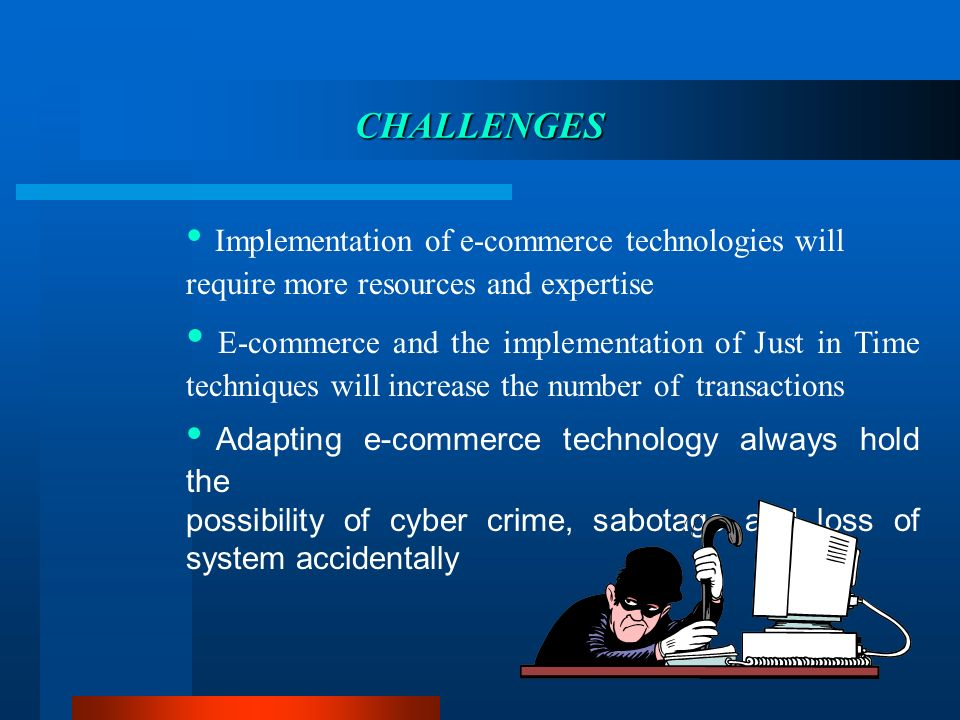 CHALLENGES Implementation of e-commerce technologies will require more resources and expertise E-commerce and the implementation of Just in Time techn